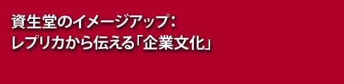 【アーカイブ】資生堂のイメージアップ:レプリカから伝える「企業文化」